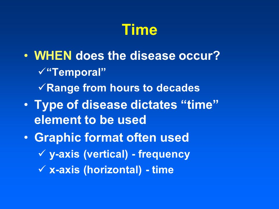 Time WHEN does the disease occur? Temporal Range from hours to decades Type of disease dictates time element to be used Graphic format often used y-ax