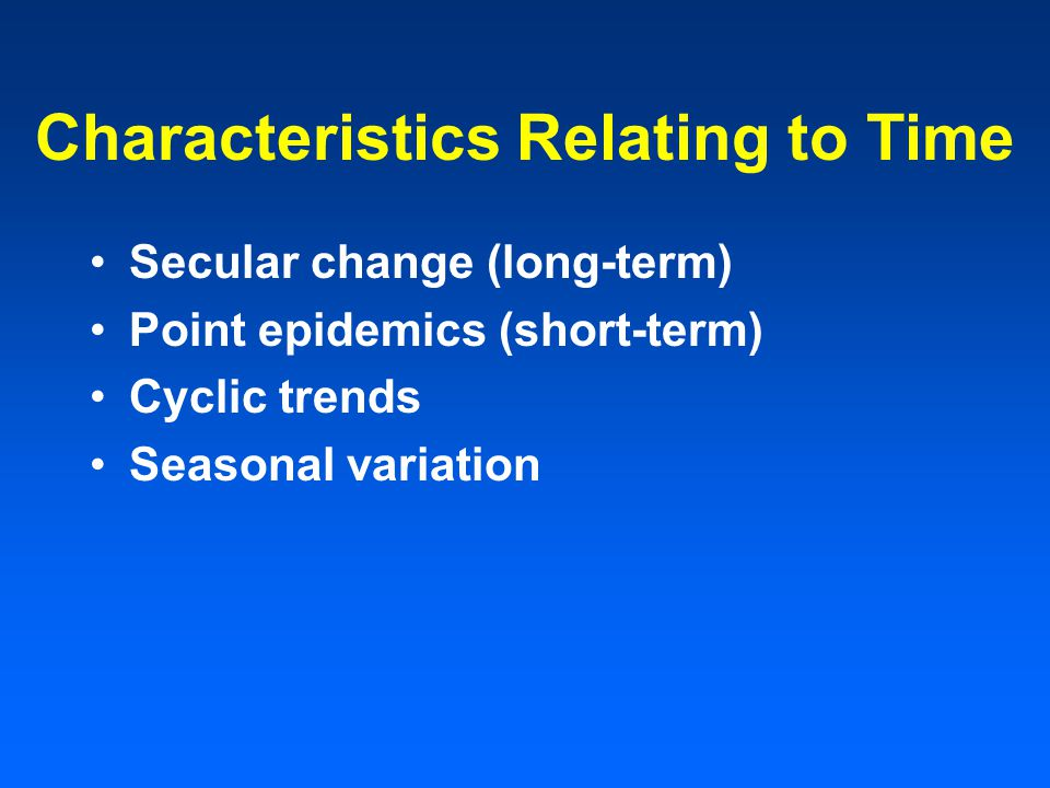 Characteristics Relating to Time Secular change (long-term) Point epidemics (short-term) Cyclic trends Seasonal variation