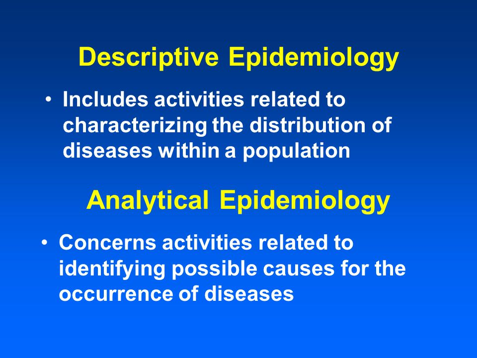 Descriptive Epidemiology Includes activities related to characterizing the distribution of diseases within a population Analytical Epidemiology Concer