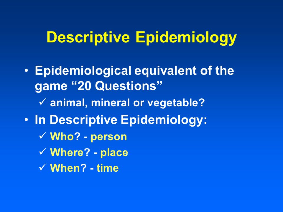 Descriptive Epidemiology Epidemiological equivalent of the game 20 Questions animal, mineral or vegetable? In Descriptive Epidemiology: Who? - person