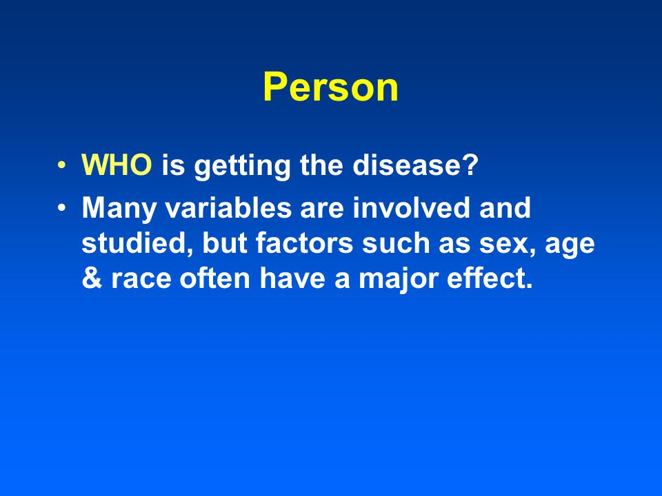 Person WHO is getting the disease? Many variables are involved and studied, but factors such as sex, age & race often have a major effect.