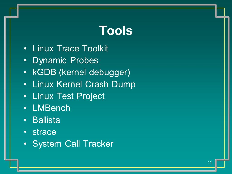 11 Tools Linux Trace Toolkit Dynamic Probes kGDB (kernel debugger) Linux Kernel Crash Dump Linux Test Project LMBench Ballista strace System Call Trac