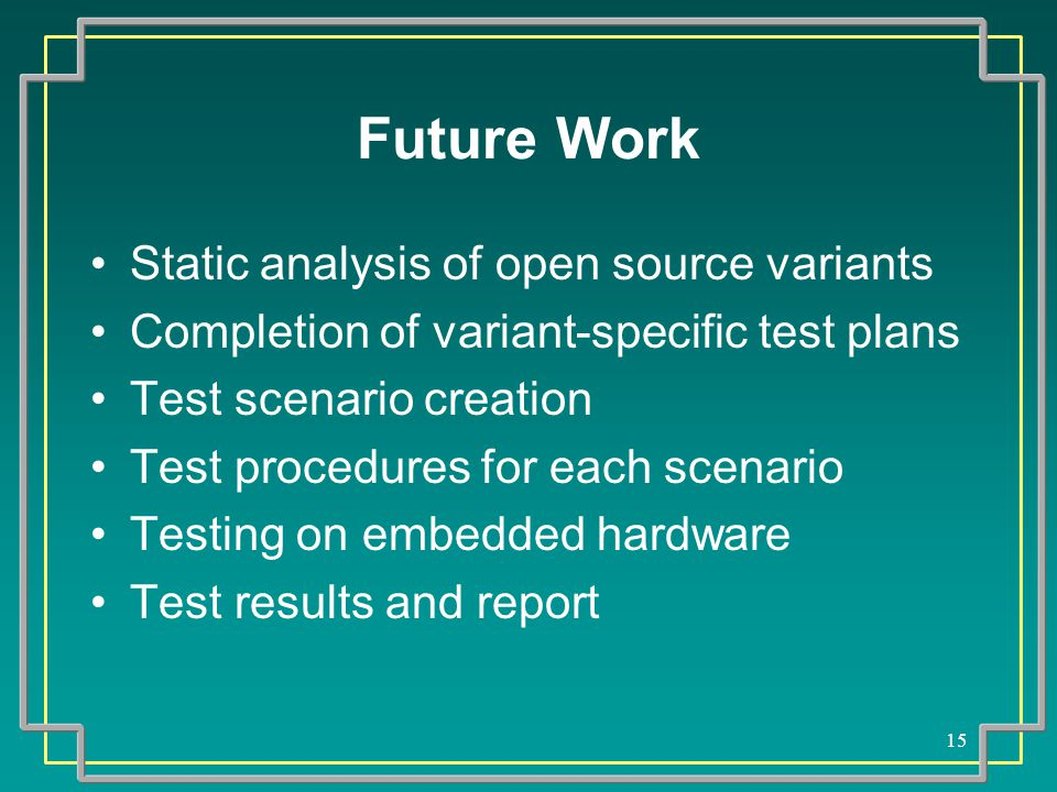 15 Future Work Static analysis of open source variants Completion of variant-specific test plans Test scenario creation Test procedures for each scenario Testing on embedded hardware Test results and report