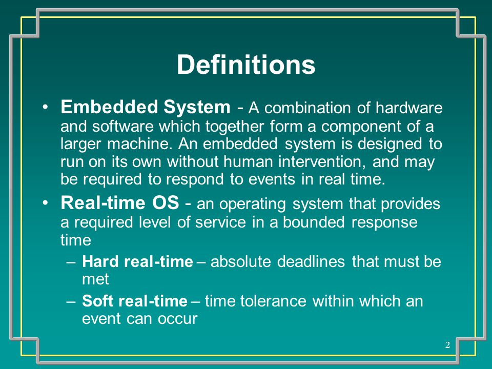 2 Definitions Embedded System - A combination of hardware and software which together form a component of a larger machine.