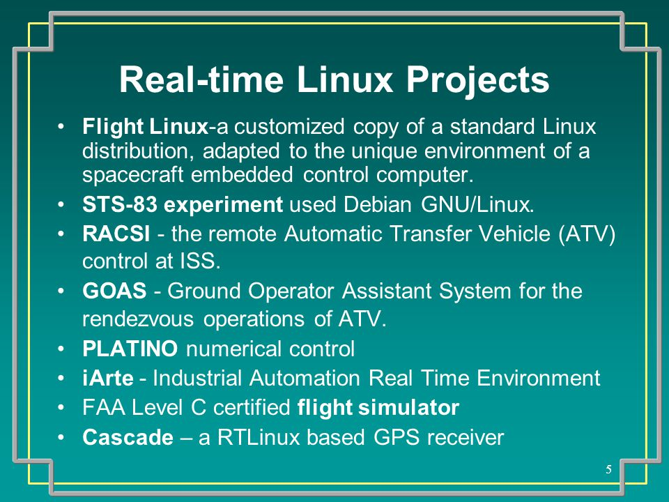 5 Real-time Linux Projects Flight Linux-a customized copy of a standard Linux distribution, adapted to the unique environment of a spacecraft embedded control computer.