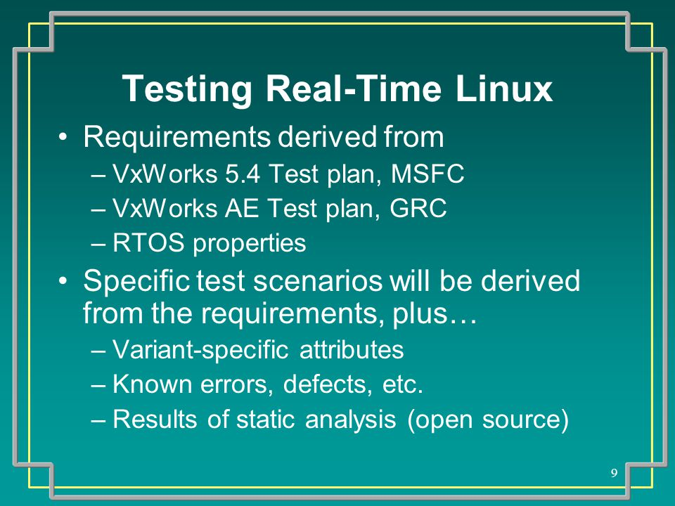 9 Testing Real-Time Linux Requirements derived from –VxWorks 5.4 Test plan, MSFC –VxWorks AE Test plan, GRC –RTOS properties Specific test scenarios will be derived from the requirements, plus… –Variant-specific attributes –Known errors, defects, etc.