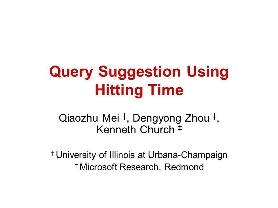 Query Suggestion Using Hitting Time Qiaozhu Mei, Dengyong Zhou, Kenneth Church University of Illinois at Urbana-Champaign Microsoft Research, Redmond