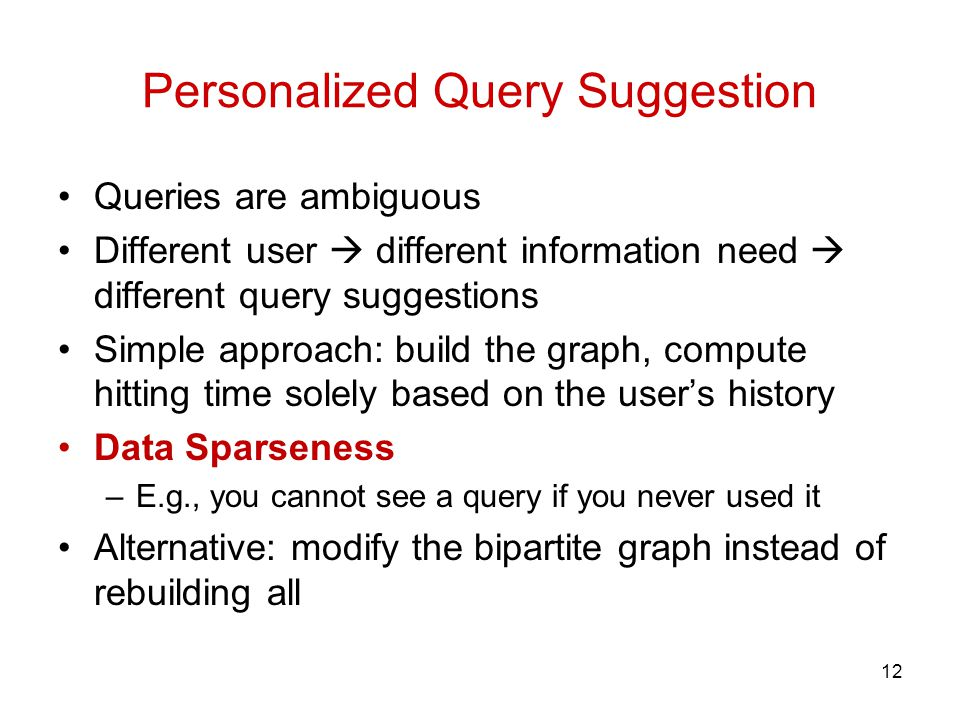 Personalized Query Suggestion Queries are ambiguous Different user different information need different query suggestions Simple approach: build the graph, compute hitting time solely based on the users history Data Sparseness –E.g., you cannot see a query if you never used it Alternative: modify the bipartite graph instead of rebuilding all 12