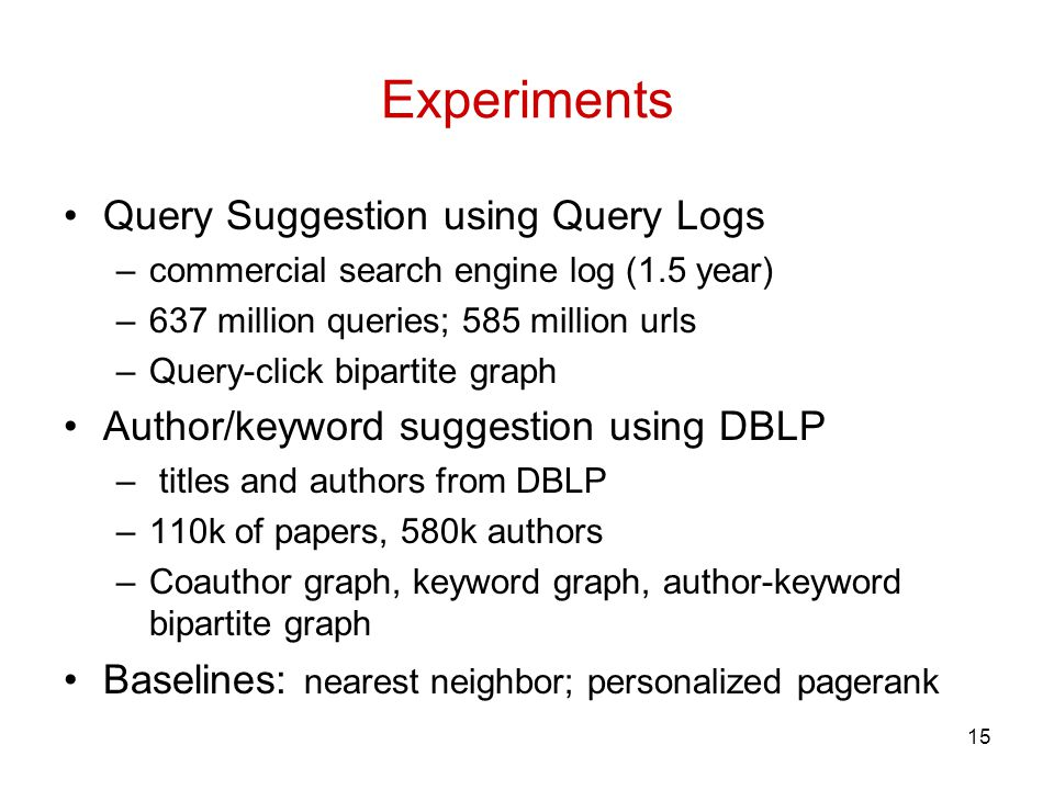 Experiments Query Suggestion using Query Logs –commercial search engine log (1.5 year) –637 million queries; 585 million urls –Query-click bipartite graph Author/keyword suggestion using DBLP – titles and authors from DBLP –110k of papers, 580k authors –Coauthor graph, keyword graph, author-keyword bipartite graph Baselines: nearest neighbor; personalized pagerank 15