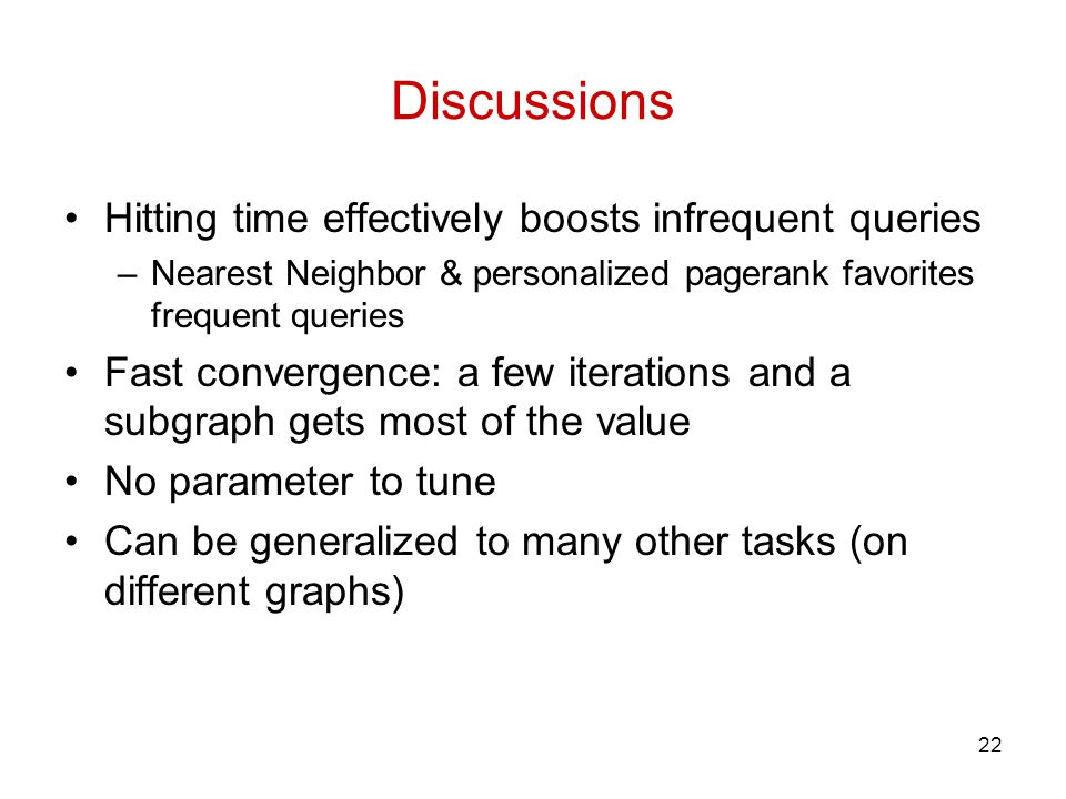 Discussions Hitting time effectively boosts infrequent queries –Nearest Neighbor & personalized pagerank favorites frequent queries Fast convergence: a few iterations and a subgraph gets most of the value No parameter to tune Can be generalized to many other tasks (on different graphs) 22
