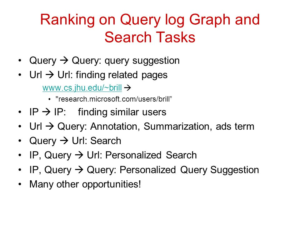 Ranking on Query log Graph and Search Tasks Query Query: query suggestion Url Url: finding related pages www.cs.jhu.edu/~brill