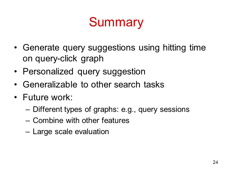 Summary Generate query suggestions using hitting time on query-click graph Personalized query suggestion Generalizable to other search tasks Future work: –Different types of graphs: e.g., query sessions –Combine with other features –Large scale evaluation 24