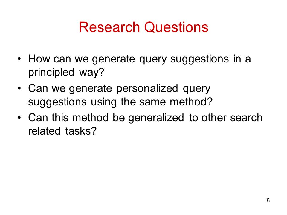 Research Questions 5 How can we generate query suggestions in a principled way.