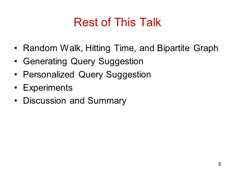 6 Rest of This Talk Random Walk, Hitting Time, and Bipartite Graph Generating Query Suggestion Personalized Query Suggestion Experiments Discussion an
