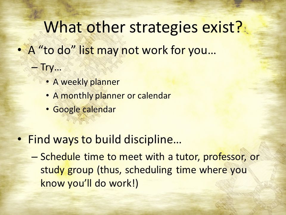 What other strategies exist? A to do list may not work for you… – Try… A weekly planner A monthly planner or calendar Google calendar Find ways to bui