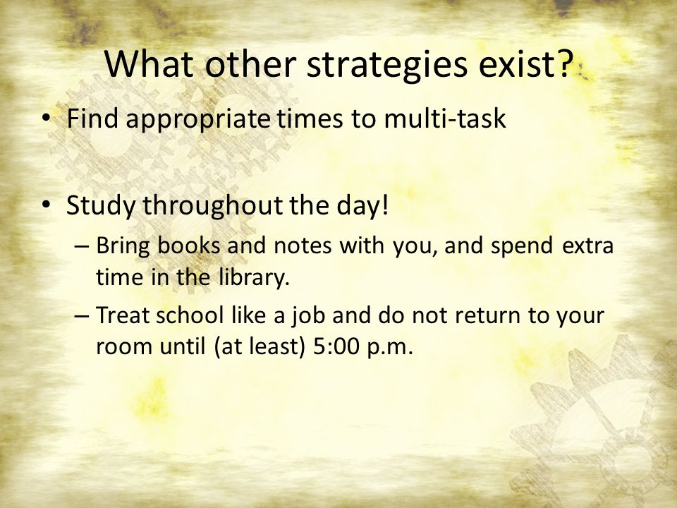 What other strategies exist. Find appropriate times to multi-task Study throughout the day.