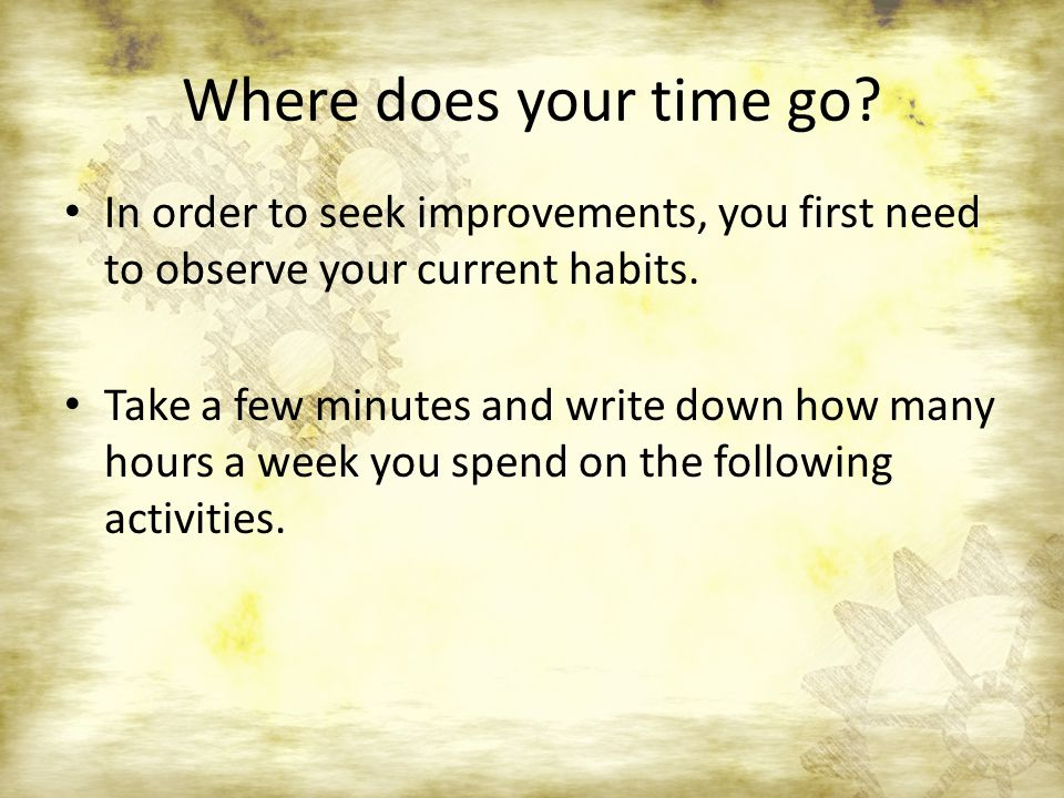 Where does your time go? In order to seek improvements, you first need to observe your current habits. Take a few minutes and write down how many hour