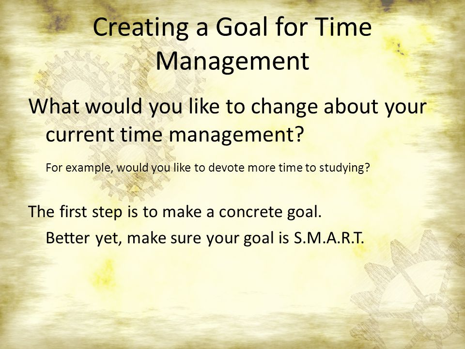 Creating a Goal for Time Management What would you like to change about your current time management.