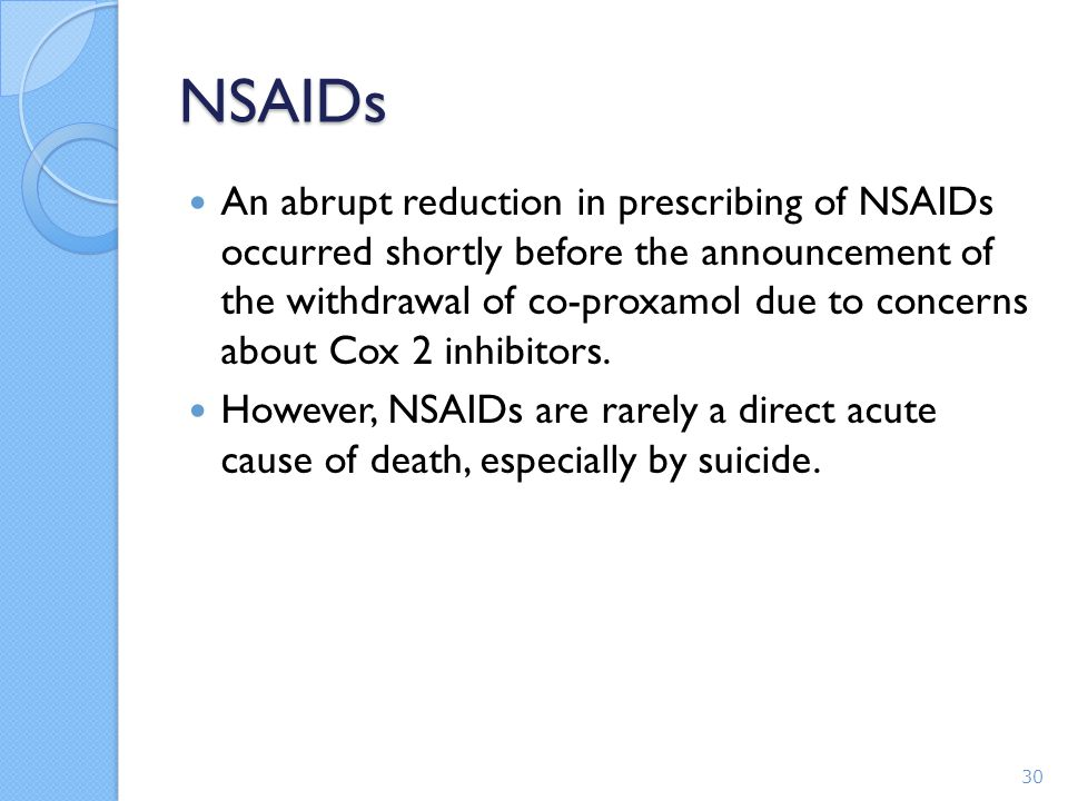 NSAIDs An abrupt reduction in prescribing of NSAIDs occurred shortly before the announcement of the withdrawal of co-proxamol due to concerns about Cox 2 inhibitors.