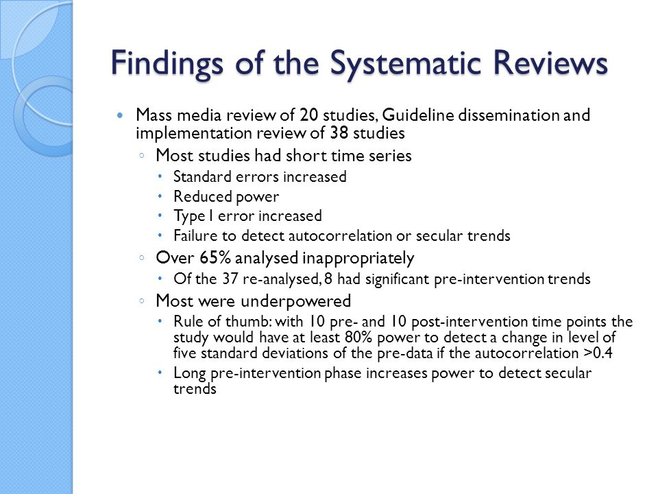 Findings of the Systematic Reviews Mass media review of 20 studies, Guideline dissemination and implementation review of 38 studies Most studies had short time series Standard errors increased Reduced power Type I error increased Failure to detect autocorrelation or secular trends Over 65% analysed inappropriately Of the 37 re-analysed, 8 had significant pre-intervention trends Most were underpowered Rule of thumb: with 10 pre- and 10 post-intervention time points the study would have at least 80% power to detect a change in level of five standard deviations of the pre-data if the autocorrelation >0.4 Long pre-intervention phase increases power to detect secular trends