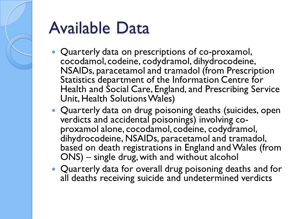 Available Data Quarterly data on prescriptions of co-proxamol, cocodamol, codeine, codydramol, dihydrocodeine, NSAIDs, paracetamol and tramadol (from Prescription Statistics department of the Information Centre for Health and Social Care, England, and Prescribing Service Unit, Health Solutions Wales) Quarterly data on drug poisoning deaths (suicides, open verdicts and accidental poisonings) involving co- proxamol alone, cocodamol, codeine, codydramol, dihydrocodeine, NSAIDs, paracetamol and tramadol, based on death registrations in England and Wales (from ONS) – single drug, with and without alcohol Quarterly data for overall drug poisoning deaths and for all deaths receiving suicide and undetermined verdicts