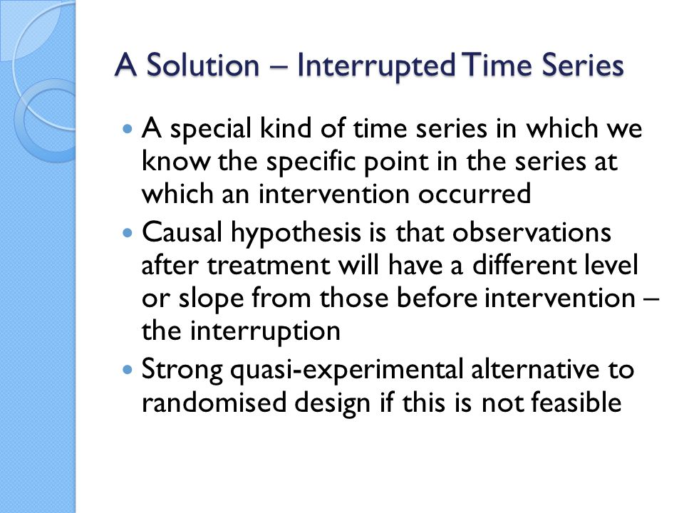 A Solution – Interrupted Time Series A special kind of time series in which we know the specific point in the series at which an intervention occurred Causal hypothesis is that observations after treatment will have a different level or slope from those before intervention – the interruption Strong quasi-experimental alternative to randomised design if this is not feasible