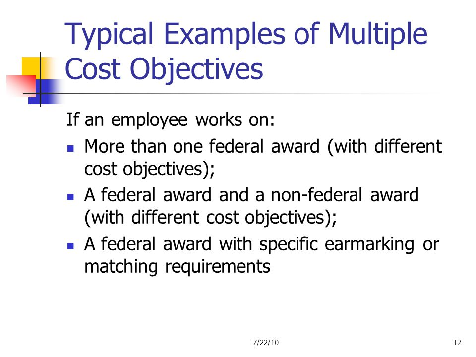 Typical Examples of Multiple Cost Objectives If an employee works on: More than one federal award (with different cost objectives); A federal award an