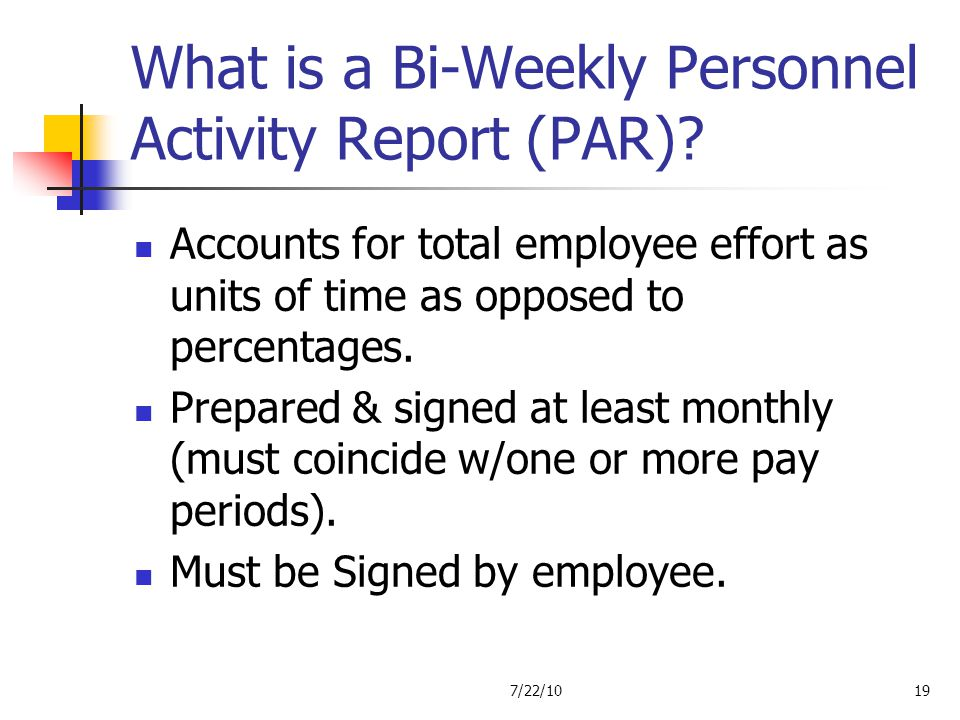 What is a Bi-Weekly Personnel Activity Report (PAR)? Accounts for total employee effort as units of time as opposed to percentages. Prepared & signed