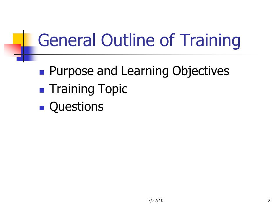 General Outline of Training Purpose and Learning Objectives Training Topic Questions 7/22/102