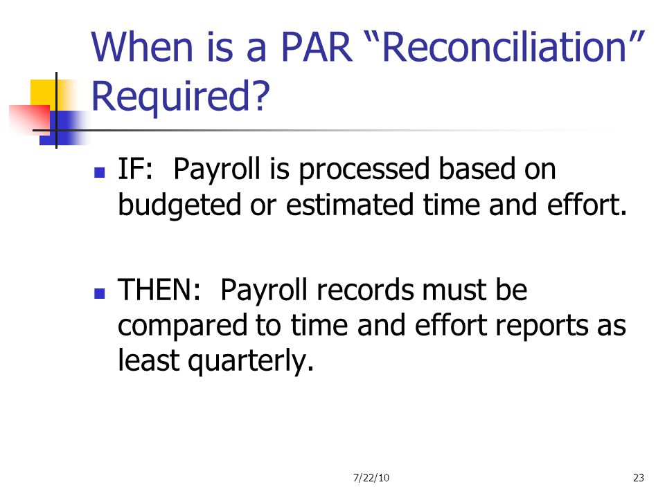 When is a PAR Reconciliation Required? IF: Payroll is processed based on budgeted or estimated time and effort. THEN: Payroll records must be compared