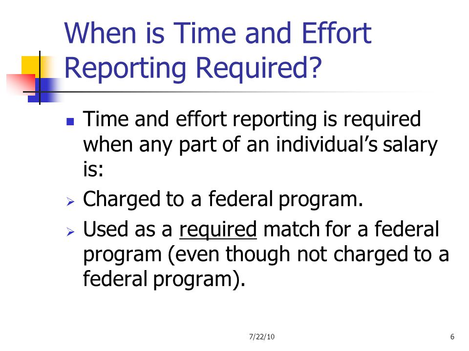 When is Time and Effort Reporting Required? Time and effort reporting is required when any part of an individuals salary is: Charged to a federal prog