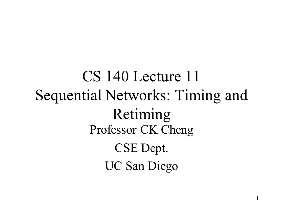 CS 140 Lecture 11 Sequential Networks: Timing and Retiming Professor CK Cheng CSE Dept. UC San Diego 1