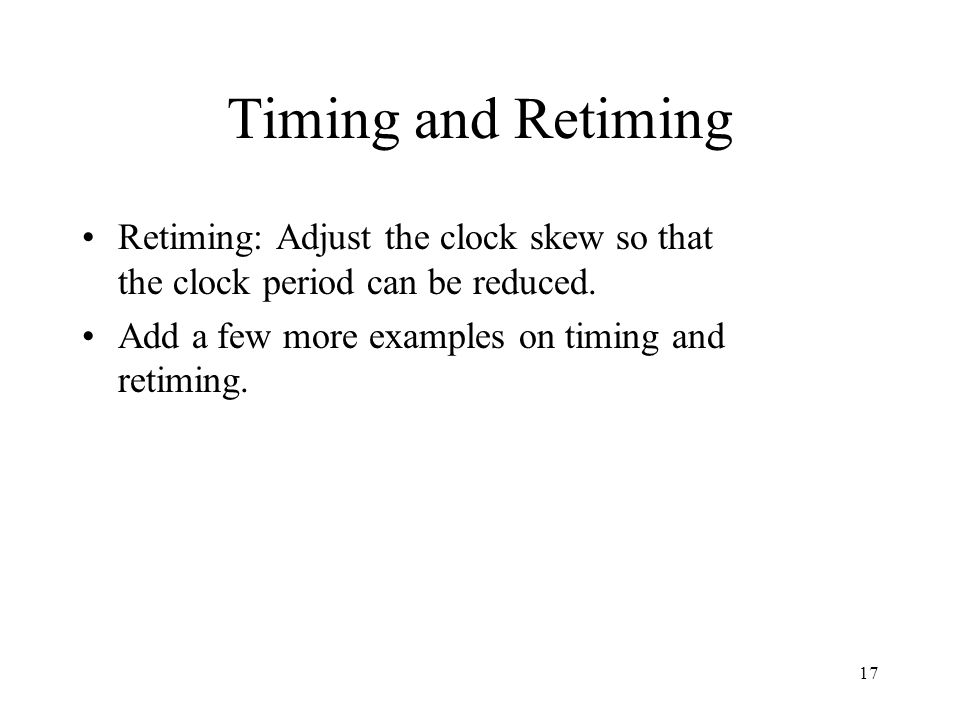 Timing and Retiming Retiming: Adjust the clock skew so that the clock period can be reduced. Add a few more examples on timing and retiming. 17