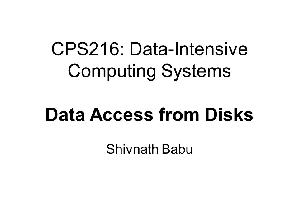 CPS216: Data-Intensive Computing Systems Data Access from Disks Shivnath Babu