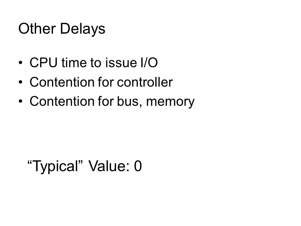 Other Delays CPU time to issue I/O Contention for controller Contention for bus, memory Typical Value: 0