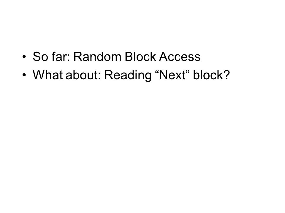So far: Random Block Access What about: Reading Next block?