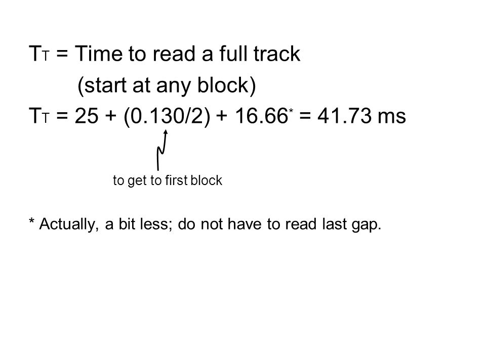 T T = Time to read a full track (start at any block) T T = 25 + (0.130/2) + 16.66 * = 41.73 ms to get to first block * Actually, a bit less; do not have to read last gap.