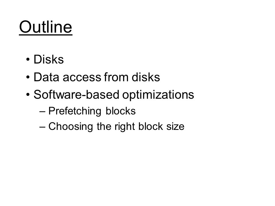 Outline Disks Data access from disks Software-based optimizations – Prefetching blocks – Choosing the right block size