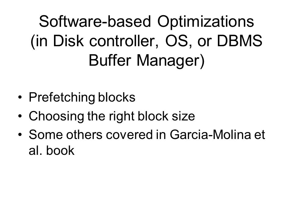 Software-based Optimizations (in Disk controller, OS, or DBMS Buffer Manager) Prefetching blocks Choosing the right block size Some others covered in Garcia-Molina et al.