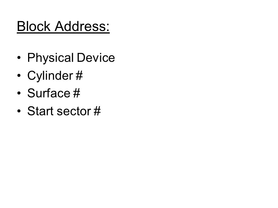 Block Address: Physical Device Cylinder # Surface # Start sector #