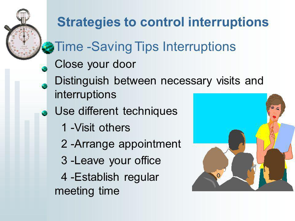 Strategies to control interruptions Time -Saving Tips Interruptions Close your door Distinguish between necessary visits and interruptions Use different techniques 1 -Visit others 2 -Arrange appointment 3 -Leave your office 4 -Establish regular meeting time
