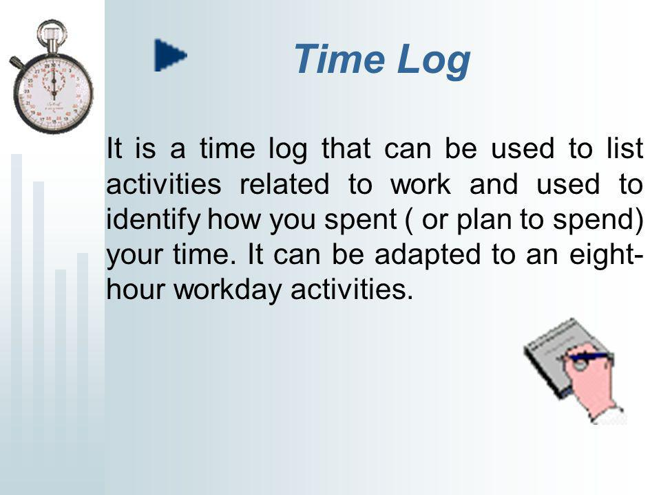 Time Log It is a time log that can be used to list activities related to work and used to identify how you spent ( or plan to spend) your time.