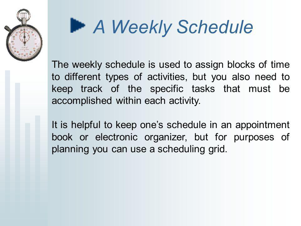 A Weekly Schedule The weekly schedule is used to assign blocks of time to different types of activities, but you also need to keep track of the specific tasks that must be accomplished within each activity.
