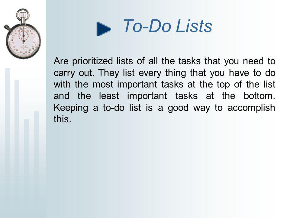 To-Do Lists Are prioritized lists of all the tasks that you need to carry out. They list every thing that you have to do with the most important tasks