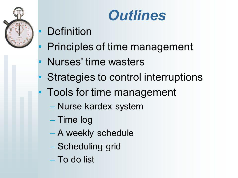 Outlines Definition Principles of time management Nurses time wasters Strategies to control interruptions Tools for time management –Nurse kardex system –Time log –A weekly schedule –Scheduling grid –To do list