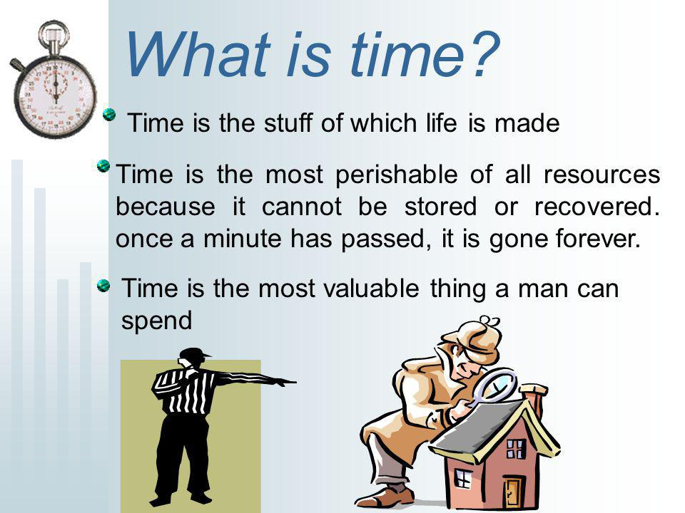 Time is the stuff of which life is made What is time? Time is the most valuable thing a man can spend Time is the most perishable of all resources bec