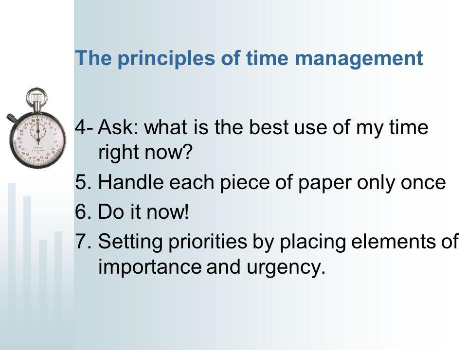 The principles of time management 4- Ask: what is the best use of my time right now.