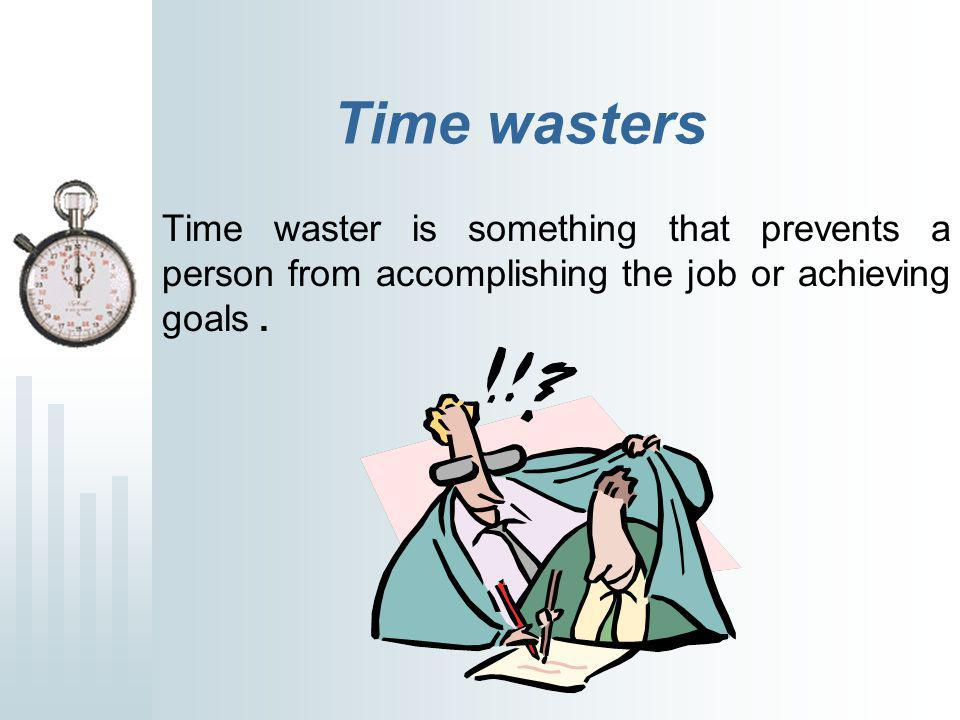 Time wasters Time waster is something that prevents a person from accomplishing the job or achieving goals.