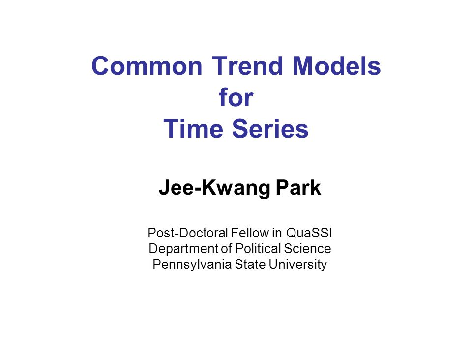 Common Trend Models for Time Series Jee-Kwang Park Post-Doctoral Fellow in QuaSSI Department of Political Science Pennsylvania State University