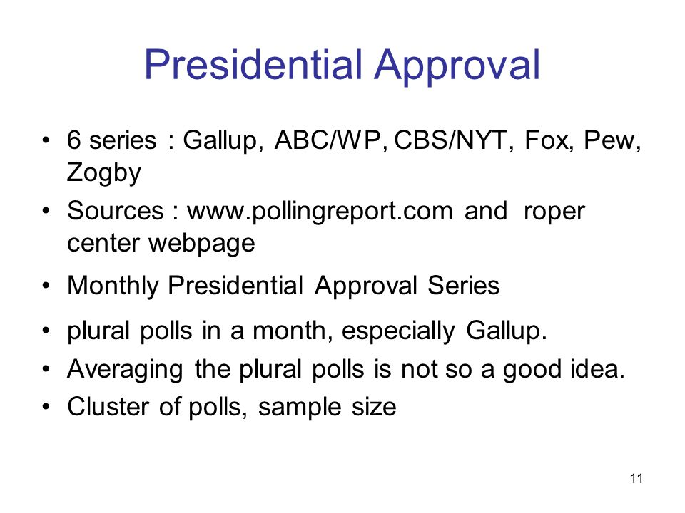 11 Presidential Approval 6 series : Gallup, ABC/WP, CBS/NYT, Fox, Pew, Zogby Sources : www.pollingreport.com and roper center webpage Monthly Presiden